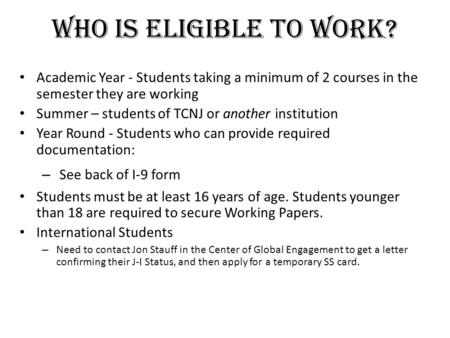 Who Is Eligible To Work? Academic Year - Students taking a minimum of 2 courses in the semester they are working Summer – students of TCNJ or another institution.