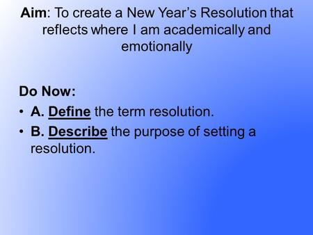 Aim: To create a New Years Resolution that reflects where I am academically and emotionally Do Now: A. Define the term resolution. B. Describe the purpose.