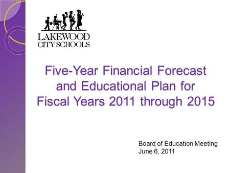 Five-Year Financial Forecast and Educational Plan for Fiscal Years 2011 through 2015 Board of Education Meeting June 6, 2011.