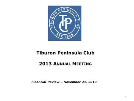 Tiburon Peninsula Club 2013 A NNUAL M EETING Financial Review – November 21, 2013 1.
