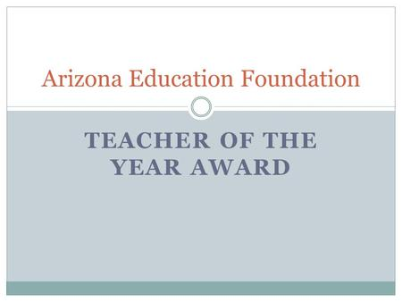 TEACHER OF THE YEAR AWARD Arizona Education Foundation.