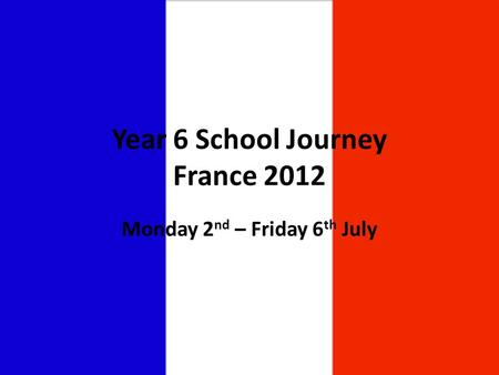 Year 6 School Journey France 2012 Monday 2 nd – Friday 6 th July.