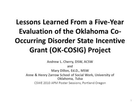 Lessons Learned From a Five-Year Evaluation of the Oklahoma Co- Occurring Disorder State Incentive Grant (OK-COSIG) Project Andrew L. Cherry, DSW, ACSW.