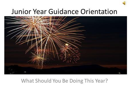 Junior Year Guidance Orientation What Should You Be Doing This Year?