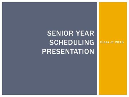Class of 2015 SENIOR YEAR SCHEDULING PRESENTATION.