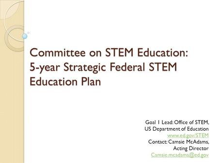 Committee on STEM Education: 5-year Strategic Federal STEM Education Plan Goal 1 Lead: Office of STEM, US Department of Education www.ed.gov/STEM www.ed.gov/STEM.