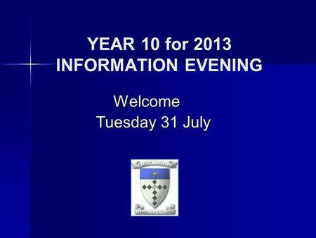 YEAR 10 for 2013 INFORMATION EVENING Welcome Tuesday 31 July Tuesday 31 July.