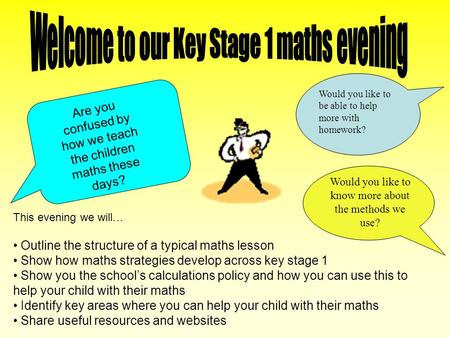 This evening we will… Outline the structure of a typical maths lesson Show how maths strategies develop across key stage 1 Show you the schools calculations.