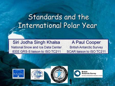 Standards and the International Polar Year Standards and the International Polar Year Siri Jodha Singh Khalsa National Snow and Ice Data Center IEEE GRS-S.