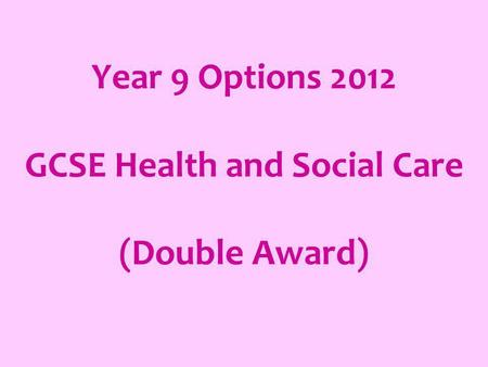 Year 9 Options 2012 GCSE Health and Social Care (Double Award)