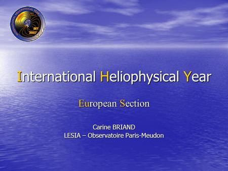 International Heliophysical Year European Section Carine BRIAND LESIA – Observatoire Paris-Meudon.