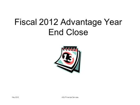 May 2012ASU Financial Services Fiscal 2012 Advantage Year End Close.