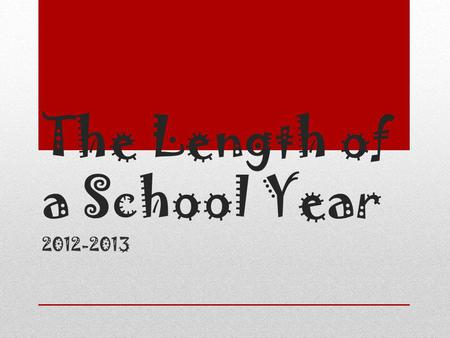 The Length of a School Year 2012-2013. Did you know… There are 177 school days.