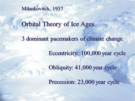 Milankovitch, 1937 Orbital Theory of Ice Ages 3 dominant pacemakers of climate change Eccentricity: 100,000 year cycle Obliquity: 41,000 year cycle Precession:
