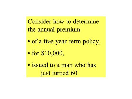 Consider how to determine the annual premium of a five-year term policy, for $10,000, issued to a man who has just turned 60.