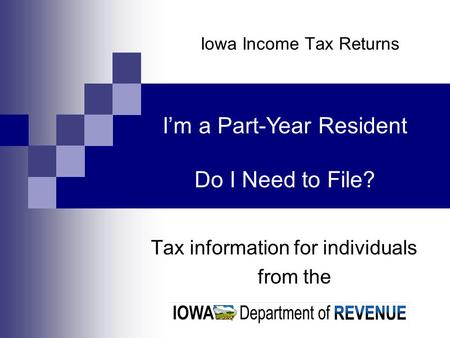 Iowa Income Tax Returns Tax information for individuals from the Im a Part-Year Resident Do I Need to File?