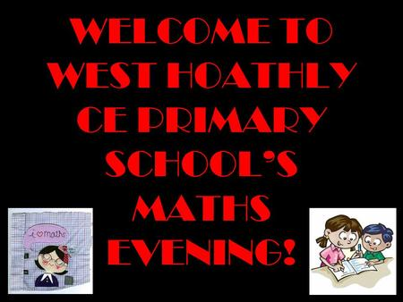WELCOME TO WEST HOATHLY CE PRIMARY SCHOOLS MATHS EVENING!
