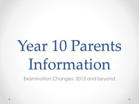 Year 10 Parents Information Examination Changes: 2012 and beyond.