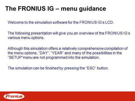 The FRONIUS IG – menu guidance Welcome to the simulation software for the FRONIUS IGs LCD. The following presentation will give you an overview of the.