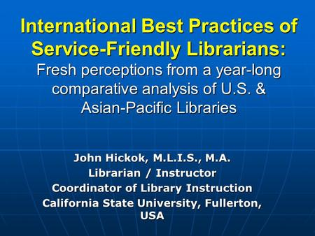 International Best Practices of Service-Friendly Librarians: Fresh perceptions from a year-long comparative analysis of U.S. & Asian-Pacific Libraries.