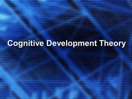 Cognitive Development Theory. KEY CONCEPTS Cognitive Development Theory We make conscious mental efforts to organize a chaotic world We can only acquire.