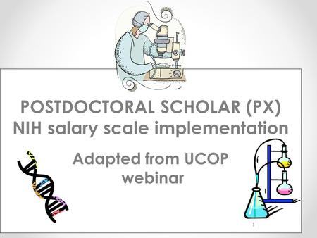 POSTDOCTORAL SCHOLAR (PX) NIH salary scale implementation Adapted from UCOP webinar 1.