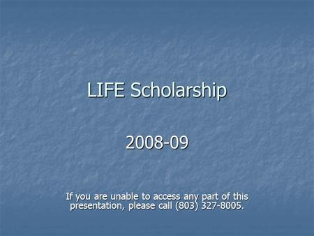 LIFE Scholarship 2008-09 If you are unable to access any part of this presentation, please call (803) 327-8005.