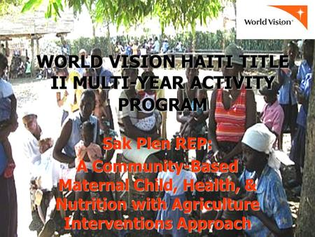 WORLD VISION HAITI TITLE II MULTI-YEAR ACTIVITY PROGRAM Sak Plen REP: A Community-Based Maternal Child, Health, & Nutrition with Agriculture Interventions.