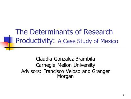 1 The Determinants of Research Productivity: A Case Study of Mexico Claudia Gonzalez-Brambila Carnegie Mellon University Advisors: Francisco Veloso and.