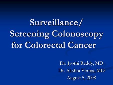 Surveillance/ Screening Colonoscopy for Colorectal Cancer Dr. Jyothi Reddy, MD Dr. Akshra Verma, MD August 5, 2008.