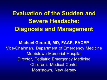 Evaluation of the Sudden and Severe Headache: Diagnosis and Management Michael Gerardi, MD, FAAP, FACEP Vice-Chairman, Department of Emergency Medicine.