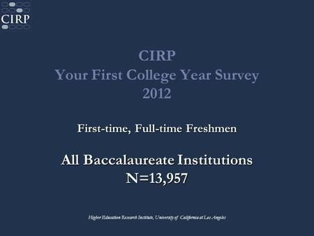 CIRP Your First College Year Survey 2012 First-time, Full-time Freshmen All Baccalaureate Institutions N=13,957 Higher Education Research Institute, University.