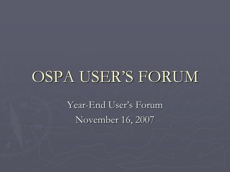 OSPA USERS FORUM Year-End Users Forum November 16, 2007.