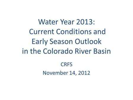 Water Year 2013: Current Conditions and Early Season Outlook in the Colorado River Basin CRFS November 14, 2012.