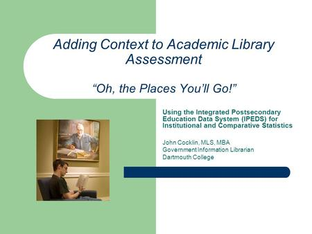 Adding Context to Academic Library Assessment Oh, the Places Youll Go! Using the Integrated Postsecondary Education Data System (IPEDS) for Institutional.