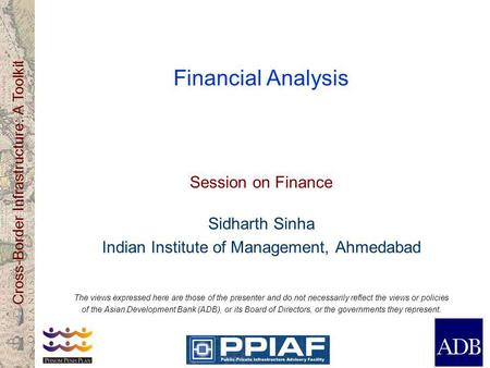 Cross-Border Infrastructure: A Toolkit Financial Analysis Session on Finance Sidharth Sinha Indian Institute of Management, Ahmedabad The views expressed.