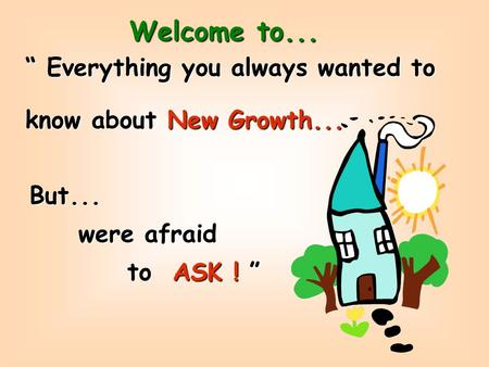 Welcome to... Everything you always wanted to know about New Growth... But... were afraid to ASK !
