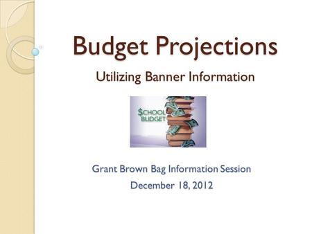 Budget Projections Utilizing Banner Information Grant Brown Bag Information Session December 18, 2012.