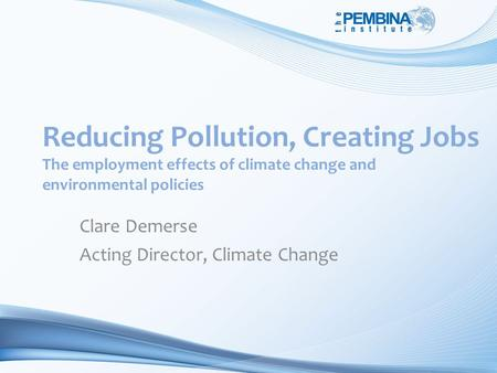 Reducing Pollution, Creating Jobs The employment effects of climate change and environmental policies Clare Demerse Acting Director, Climate Change.