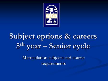 Subject options & careers 5 th year – Senior cycle Matriculation subjects and course requirements.