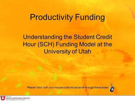 Productivity Funding Understanding the Student Credit Hour (SCH) Funding Model at the University of Utah Please click with your mouse button to advance.