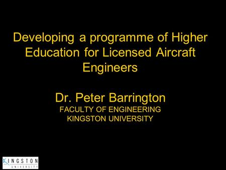 Developing a programme of Higher Education for Licensed Aircraft Engineers Dr. Peter Barrington FACULTY OF ENGINEERING KINGSTON UNIVERSITY.