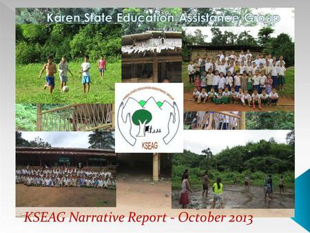 KSEAG Narrative Report - October 2013. Map of Karen State/Myanmar Brief Overview Of KSEAG Activities Activities Implemented during July to October 2013.