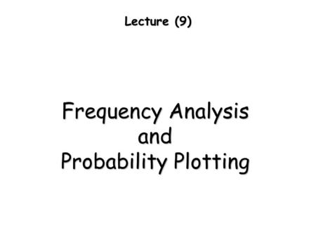 Lecture (9) Frequency Analysis and Probability Plotting.