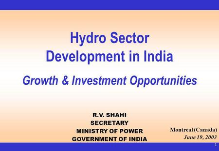 1 Hydro Sector Development in India Growth & Investment Opportunities R.V. SHAHI SECRETARY MINISTRY OF POWER GOVERNMENT OF INDIA Montreal (Canada) June.