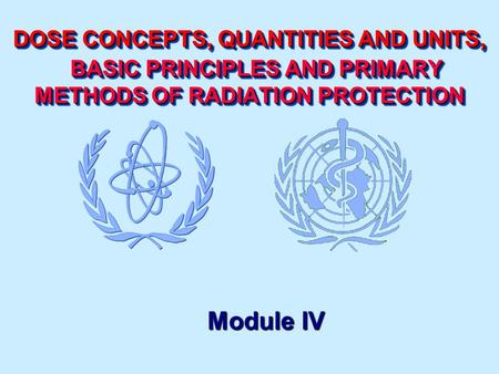 DOSE CONCEPTS, QUANTITIES AND UNITS, BASIC PRINCIPLES AND PRIMARY METHODS OF RADIATION PROTECTION Module IV.