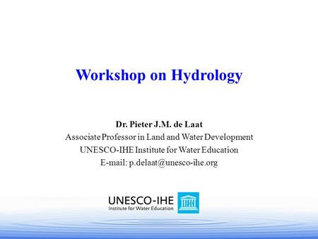 Dr. Pieter J.M. de Laat Associate Professor in Land and Water Development UNESCO-IHE Institute for Water Education   Workshop.