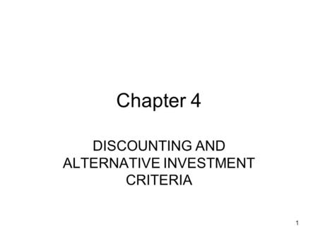1 Chapter 4 DISCOUNTING AND ALTERNATIVE INVESTMENT CRITERIA.