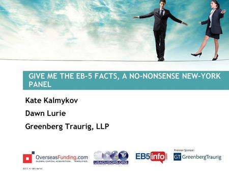 ©2012. All rights reserved. Premier Sponsor: GIVE ME THE EB-5 FACTS, A NO-NONSENSE NEW-YORK PANEL Kate Kalmykov Dawn Lurie Greenberg Traurig, LLP.