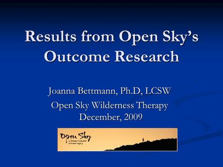 Results from Open Skys Outcome Research Joanna Bettmann, Ph.D, LCSW Open Sky Wilderness Therapy December, 2009.